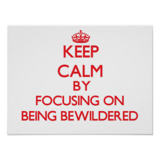 Keep Calm by focusing on Being Bewildered Print