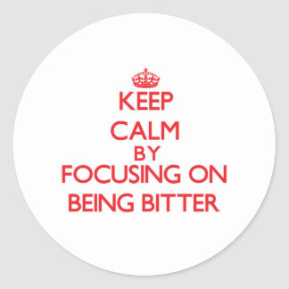 Keep Calm by focusing on Being Bitter Stickers