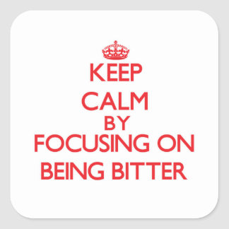 Keep Calm by focusing on Being Bitter Square Sticker