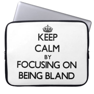 Keep Calm by focusing on Being Bland Laptop Computer Sleeves