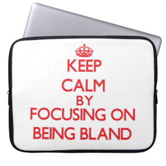 Keep Calm by focusing on Being Bland Laptop Sleeves