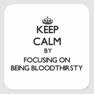 Keep Calm by focusing on Being Bloodthirsty Square Stickers