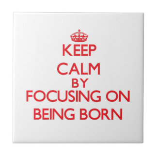 Keep Calm by focusing on Being Born Tiles