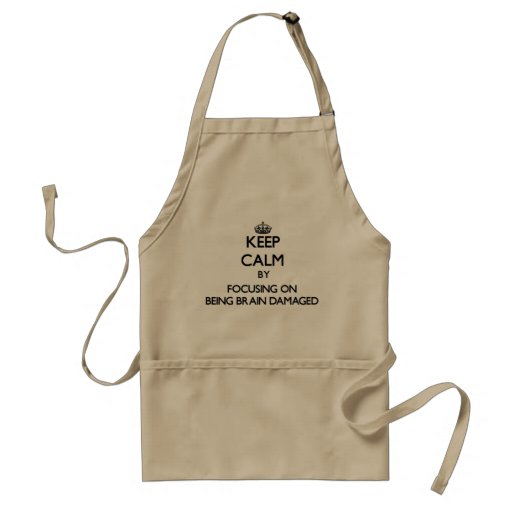Keep Calm by focusing on Being Brain Damaged Aprons