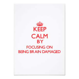 Keep Calm by focusing on Being Brain Damaged 5x7 Paper Invitation Card