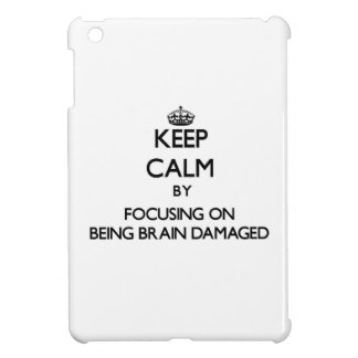 Keep Calm by focusing on Being Brain Damaged iPad Mini Cases