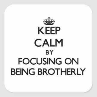 Keep Calm by focusing on Being Brotherly Square Stickers