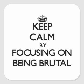 Keep Calm by focusing on Being Brutal Square Stickers