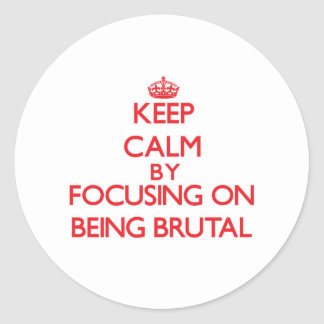 Keep Calm by focusing on Being Brutal Sticker