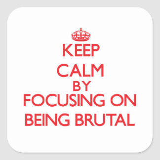 Keep Calm by focusing on Being Brutal Stickers