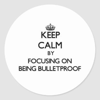 Keep Calm by focusing on Being Bulletproof Round Stickers