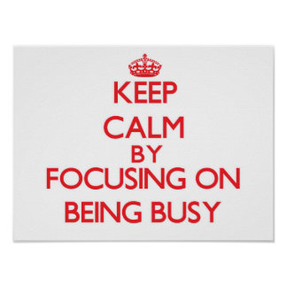 Keep Calm by focusing on Being Busy Print