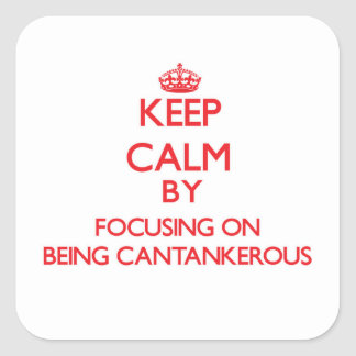 Keep Calm by focusing on Being Cantankerous Square Sticker