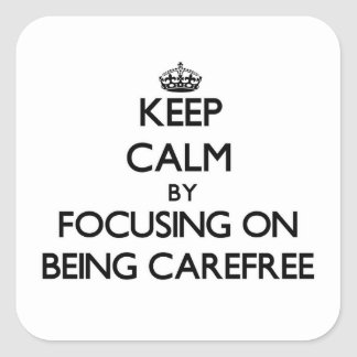 Keep Calm by focusing on Being Carefree Square Sticker