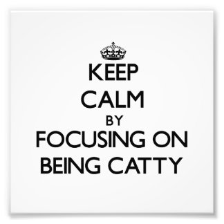 Keep Calm by focusing on Being Catty Photo Art
