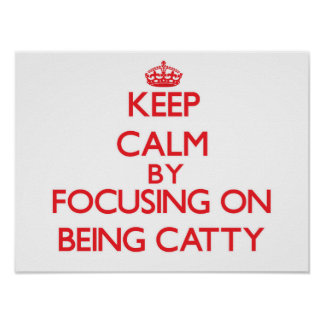 Keep Calm by focusing on Being Catty Posters