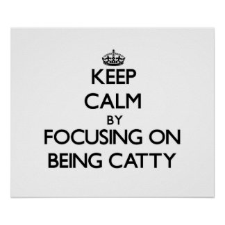 Keep Calm by focusing on Being Catty Print