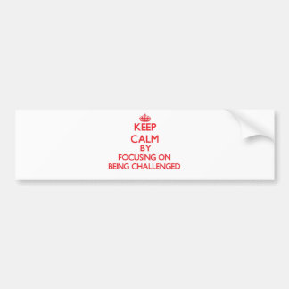 Keep Calm by focusing on Being Challenged Bumper Stickers