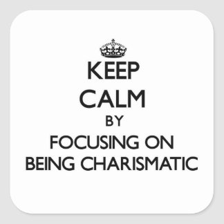 Keep Calm by focusing on Being Charismatic Square Stickers