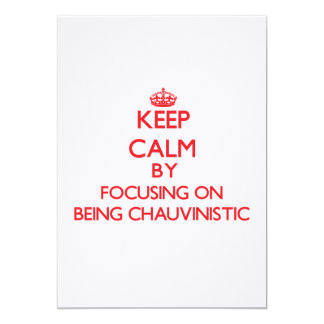 Keep Calm by focusing on Being Chauvinistic 5x7 Paper Invitation Card
