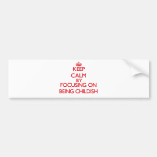 Keep Calm by focusing on Being Childish Bumper Stickers