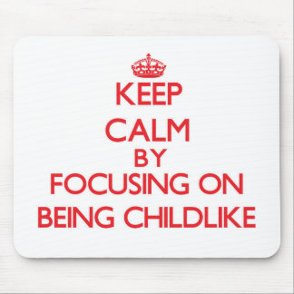Keep Calm by focusing on Being Childlike Mouse Pads
