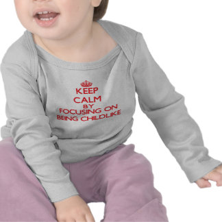 Keep Calm by focusing on Being Childlike T Shirts