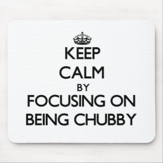 Keep Calm by focusing on Being Chubby Mouse Pads