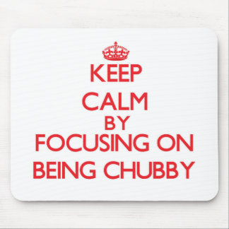 Keep Calm by focusing on Being Chubby Mousepads
