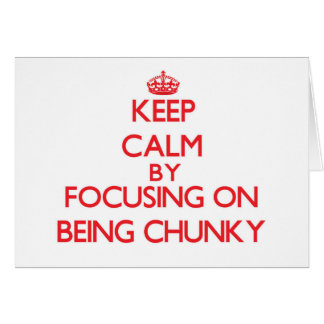 Keep Calm by focusing on Being Chunky Greeting Card