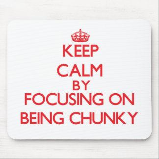 Keep Calm by focusing on Being Chunky Mouse Pad