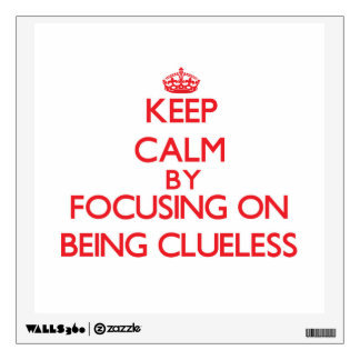 Keep Calm by focusing on Being Clueless Wall Stickers
