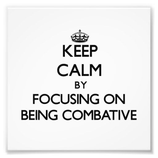 Keep Calm by focusing on Being Combative Photo Print