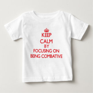 Keep Calm by focusing on Being Combative T Shirts