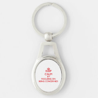 Keep Calm by focusing on Being Concerned Key Chain