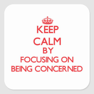 Keep Calm by focusing on Being Concerned Square Sticker