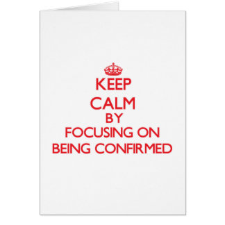 Keep Calm by focusing on Being Confirmed Greeting Card