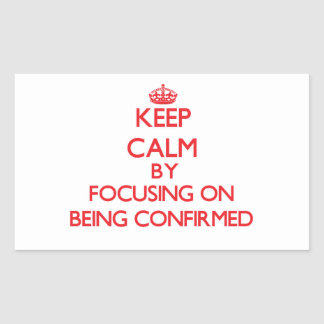 Keep Calm by focusing on Being Confirmed Stickers