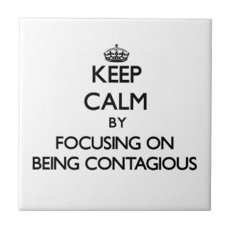Keep Calm by focusing on Being Contagious Tile