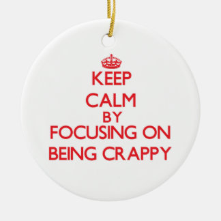 Keep Calm by focusing on Being Crappy Double-Sided Ceramic Round Christmas Ornament