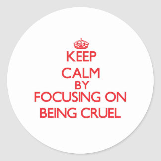 Keep Calm by focusing on Being Cruel Round Stickers