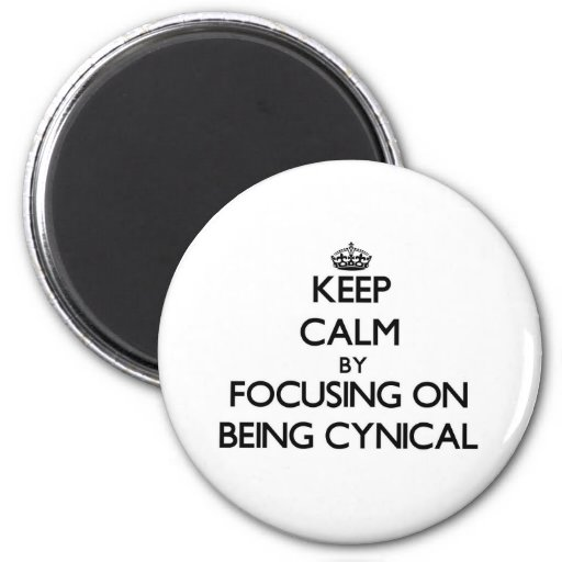 Keep Calm by focusing on Being Cynical Magnet