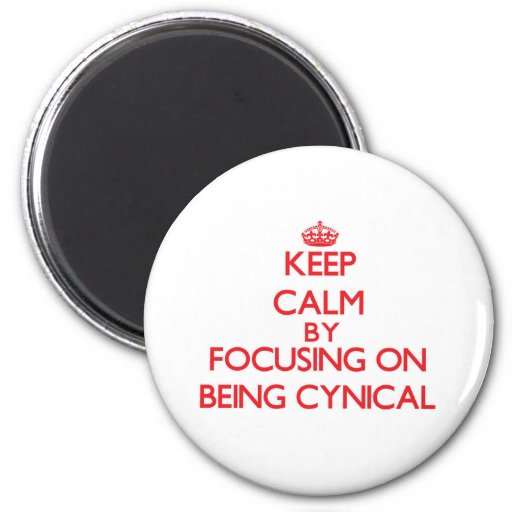 Keep Calm by focusing on Being Cynical Refrigerator Magnets