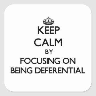 Keep Calm by focusing on Being Deferential Square Sticker