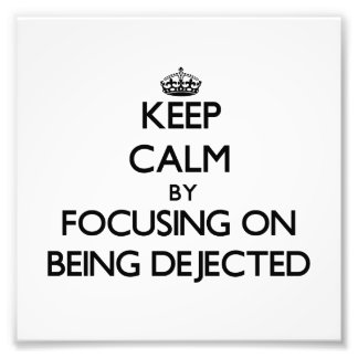 Keep Calm by focusing on Being Dejected Photo Art