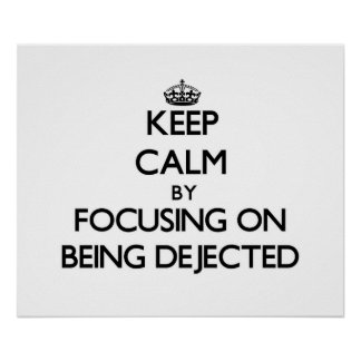 Keep Calm by focusing on Being Dejected Posters