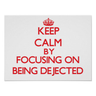 Keep Calm by focusing on Being Dejected Print