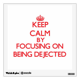 Keep Calm by focusing on Being Dejected Wall Decals