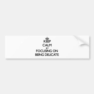 Keep Calm by focusing on Being Delicate Bumper Sticker