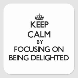 Keep Calm by focusing on Being Delighted Square Sticker